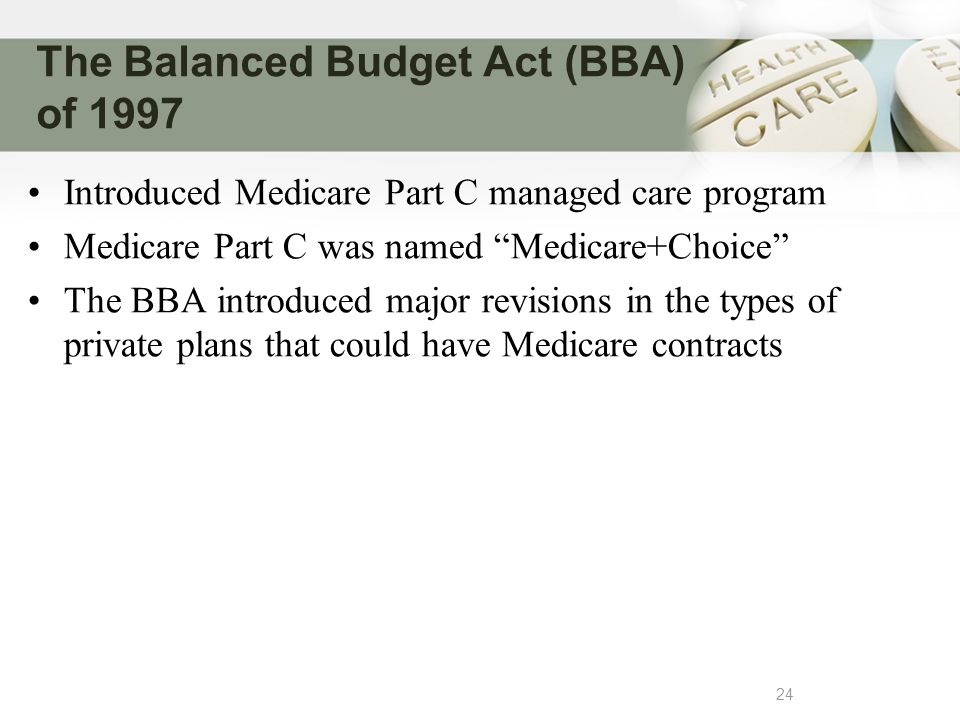 The Balanced Budget Act (BBA) of 1997 24 Introduced Medicare Part C managed care program Medicare Part C was named Medicare+Choice The BBA introduced major revisions in the types of private plans that could have Medicare contracts