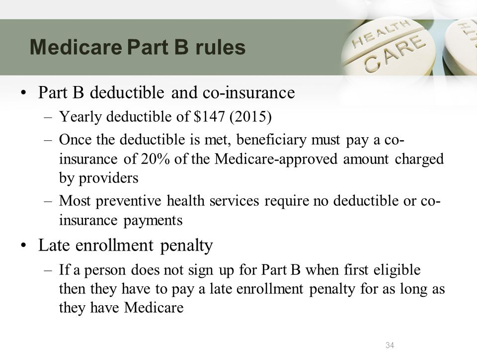 Medicare Part B rules 34 Part B deductible and co-insurance –Yearly deductible of $147 (2015) –Once the deductible is met, beneficiary must pay a co- insurance of 20% of the Medicare-approved amount charged by providers –Most preventive health services require no deductible or co- insurance payments Late enrollment penalty –If a person does not sign up for Part B when first eligible then they have to pay a late enrollment penalty for as long as they have Medicare