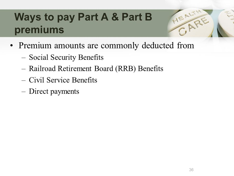 Ways to pay Part A & Part B premiums 36 Premium amounts are commonly deducted from –Social Security Benefits –Railroad Retirement Board (RRB) Benefits –Civil Service Benefits –Direct payments