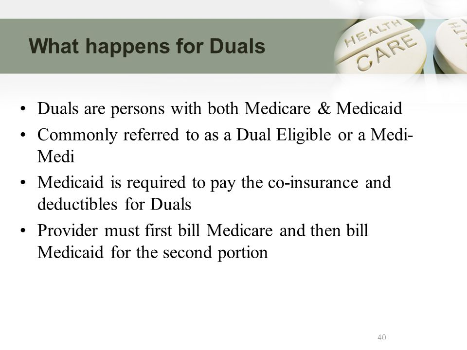 What happens for Duals 40 Duals are persons with both Medicare & Medicaid Commonly referred to as a Dual Eligible or a Medi- Medi Medicaid is required to pay the co-insurance and deductibles for Duals Provider must first bill Medicare and then bill Medicaid for the second portion