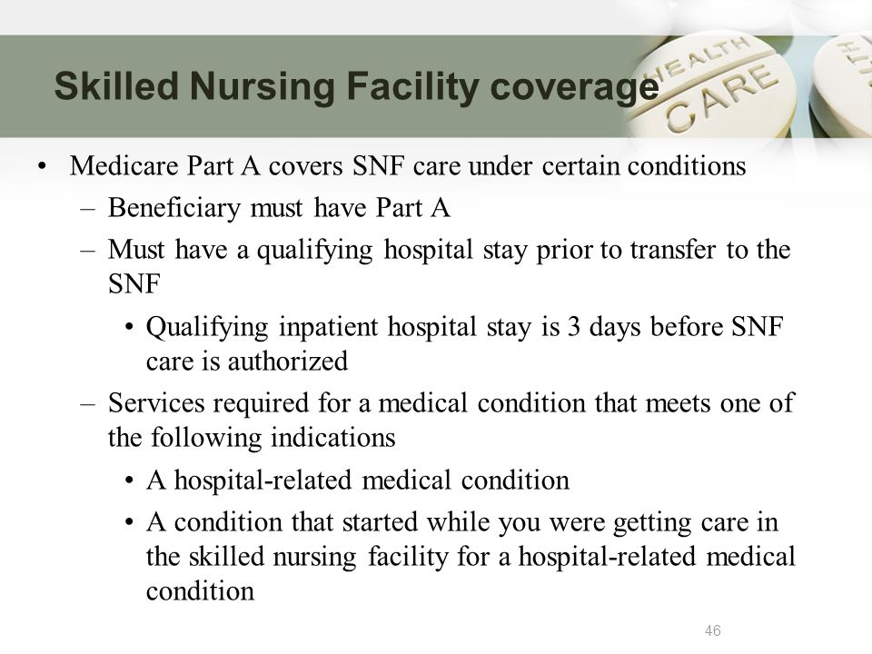 Skilled Nursing Facility coverage 46 Medicare Part A covers SNF care under certain conditions –Beneficiary must have Part A –Must have a qualifying hospital stay prior to transfer to the SNF Qualifying inpatient hospital stay is 3 days before SNF care is authorized –Services required for a medical condition that meets one of the following indications A hospital-related medical condition A condition that started while you were getting care in the skilled nursing facility for a hospital-related medical condition