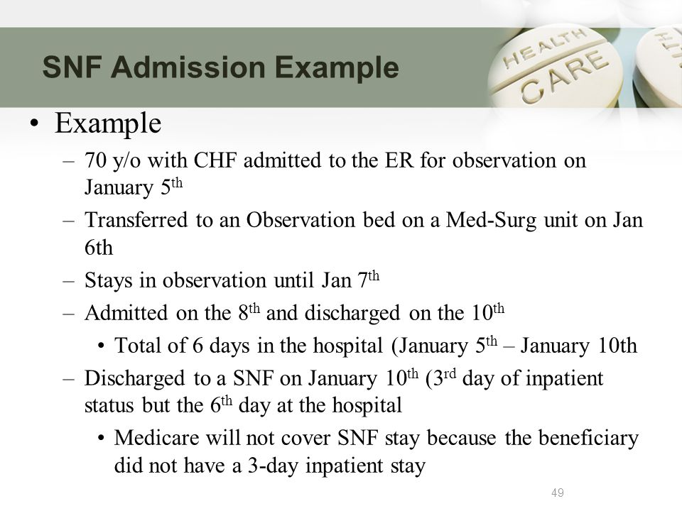 SNF Admission Example 49 Example –70 y/o with CHF admitted to the ER for observation on January 5 th –Transferred to an Observation bed on a Med-Surg unit on Jan 6th –Stays in observation until Jan 7 th –Admitted on the 8 th and discharged on the 10 th Total of 6 days in the hospital (January 5 th – January 10th –Discharged to a SNF on January 10 th (3 rd day of inpatient status but the 6 th day at the hospital Medicare will not cover SNF stay because the beneficiary did not have a 3-day inpatient stay