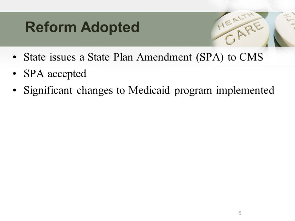 Reform Adopted 6 State issues a State Plan Amendment (SPA) to CMS SPA accepted Significant changes to Medicaid program implemented