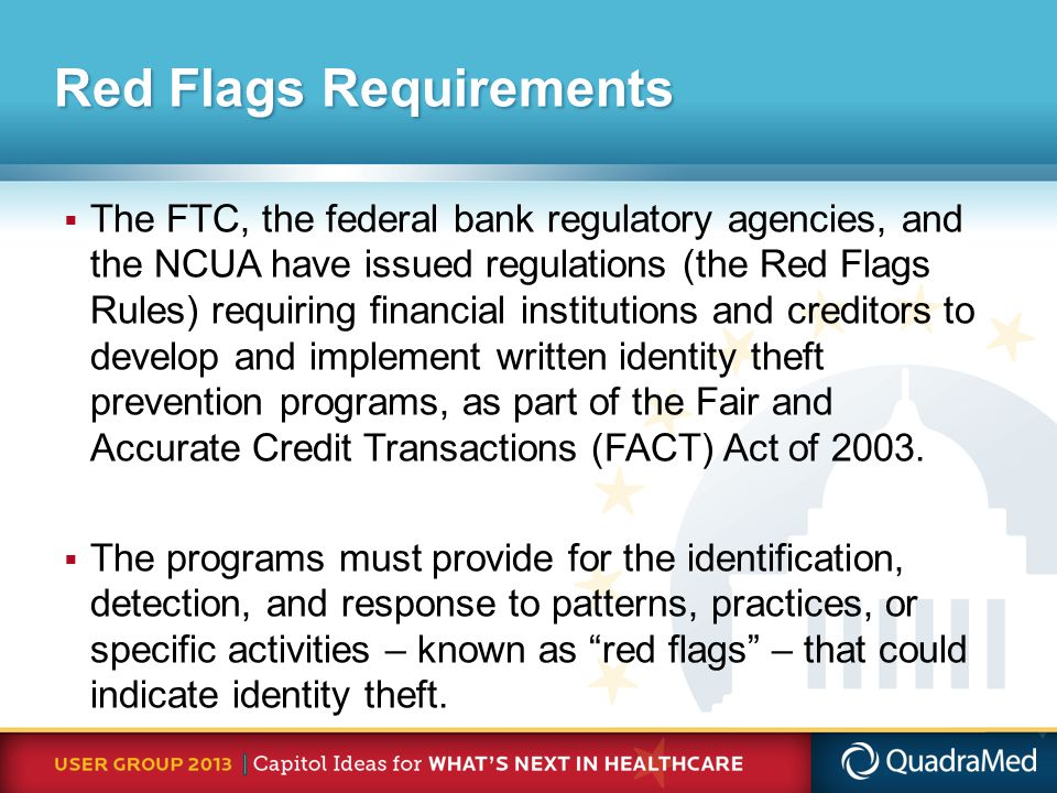 Red Flags Requirements  The FTC, the federal bank regulatory agencies, and the NCUA have issued regulations (the Red Flags Rules) requiring financial institutions and creditors to develop and implement written identity theft prevention programs, as part of the Fair and Accurate Credit Transactions (FACT) Act of 2003.
