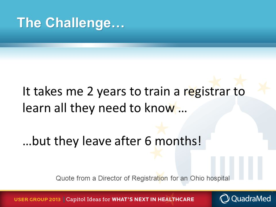 Quote from a Director of Registration for an Ohio hospital It takes me 2 years to train a registrar to learn all they need to know … …but they leave after 6 months.