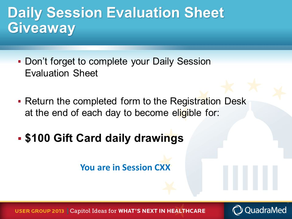 Daily Session Evaluation Sheet Giveaway  Don't forget to complete your Daily Session Evaluation Sheet  Return the completed form to the Registration Desk at the end of each day to become eligible for:  $100 Gift Card daily drawings You are in Session CXX