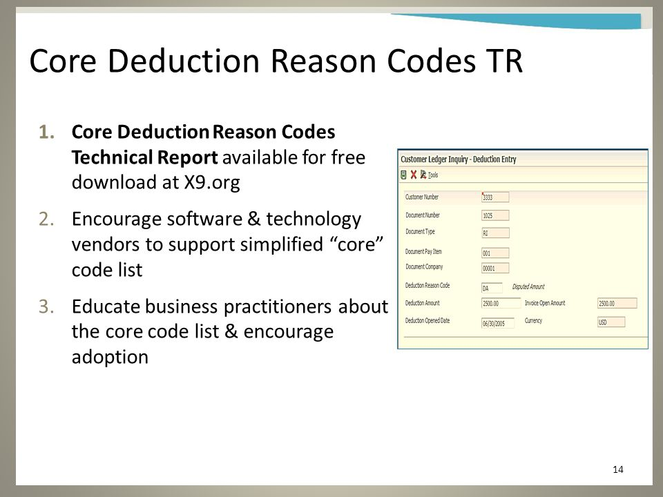 Core Deduction Reason Codes TR 1.Core Deduction Reason Codes Technical Report available for free download at X9.org 2.Encourage software & technology vendors to support simplified core code list 3.Educate business practitioners about the core code list & encourage adoption 14