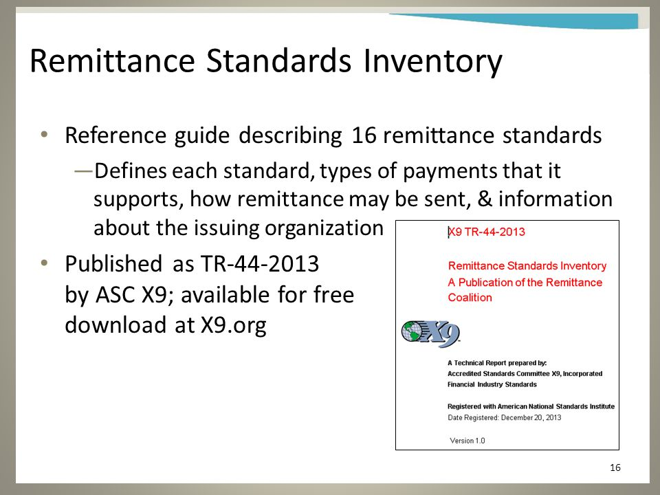 Remittance Standards Inventory Reference guide describing 16 remittance standards —Defines each standard, types of payments that it supports, how remittance may be sent, & information about the issuing organization Published as TR-44-2013 by ASC X9; available for free download at X9.org 16