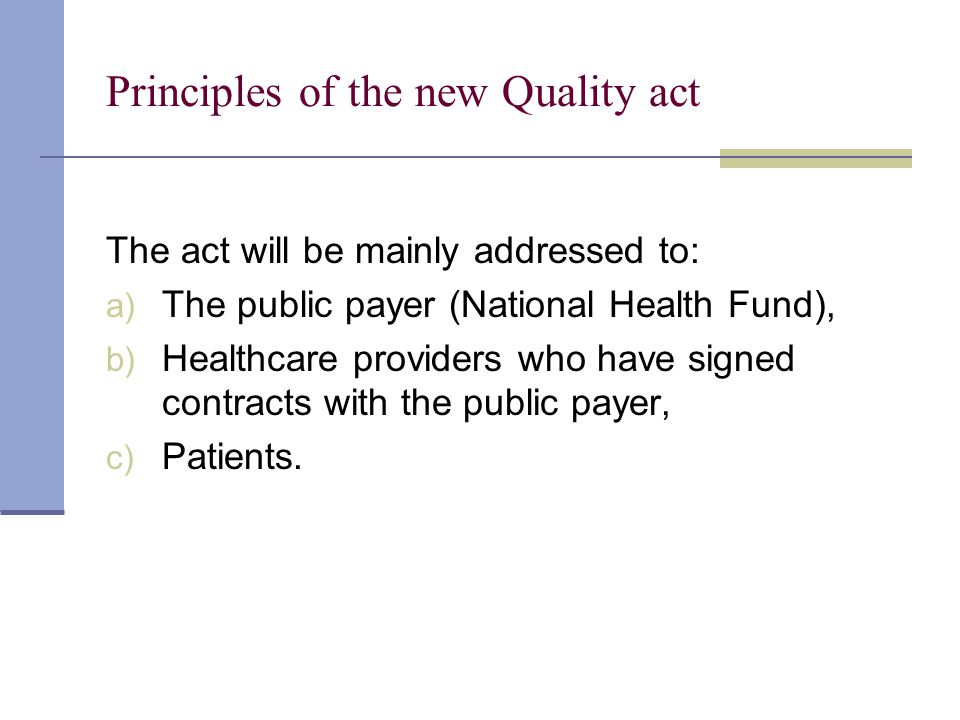 Principles of the new Quality act The act will be mainly addressed to: a) The public payer (National Health Fund), b) Healthcare providers who have signed contracts with the public payer, c) Patients.