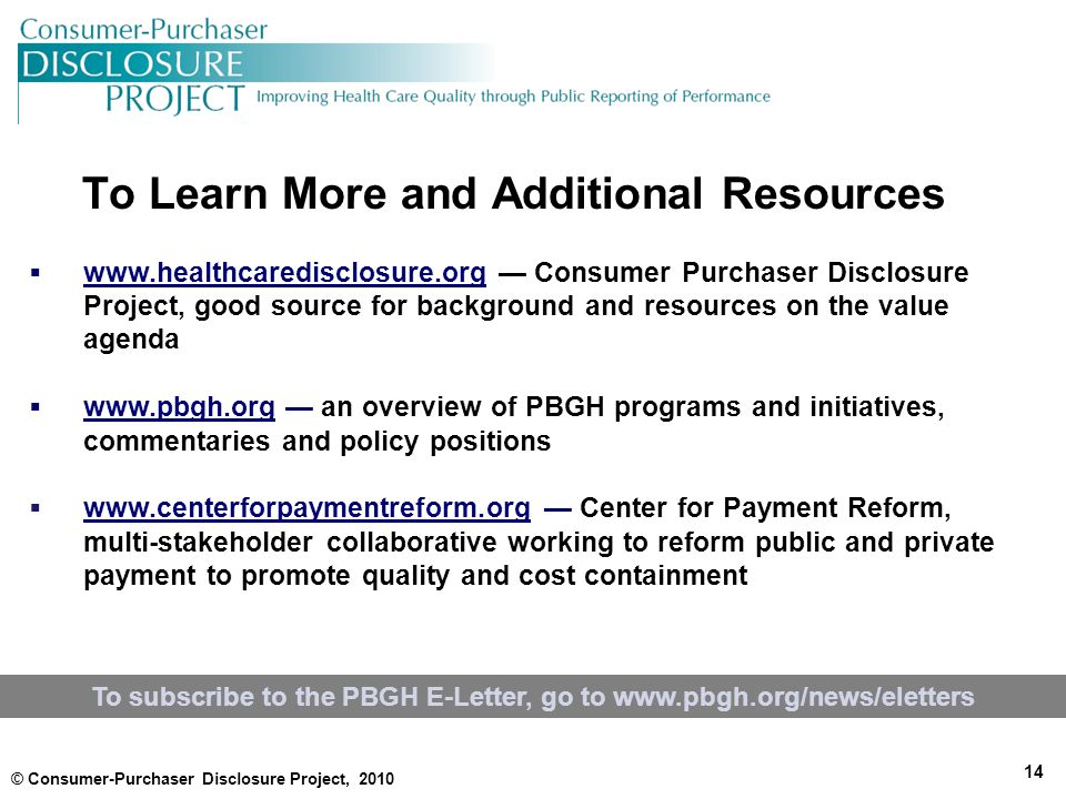 To Learn More and Additional Resources 14  www.healthcaredisclosure.org — Consumer Purchaser Disclosure Project, good source for background and resources on the value agenda www.healthcaredisclosure.org  www.pbgh.org — an overview of PBGH programs and initiatives, commentaries and policy positions www.pbgh.org  www.centerforpaymentreform.org — Center for Payment Reform, multi-stakeholder collaborative working to reform public and private payment to promote quality and cost containment www.centerforpaymentreform.org © Consumer-Purchaser Disclosure Project, 2010 To subscribe to the PBGH E-Letter, go to www.pbgh.org/news/eletters