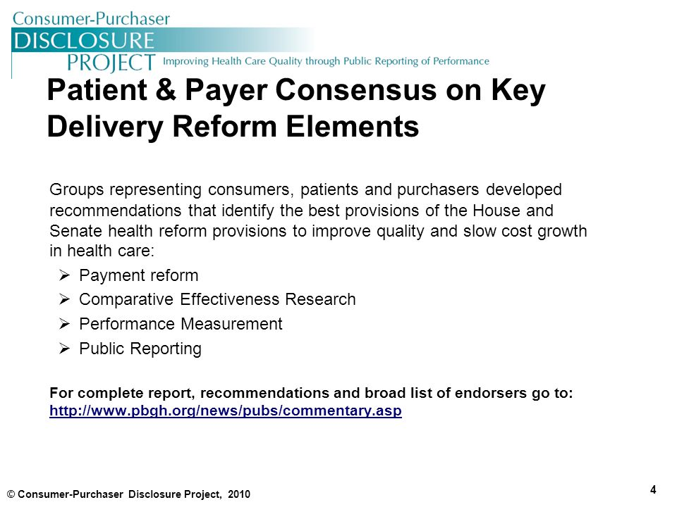 Patient & Payer Consensus on Key Delivery Reform Elements Groups representing consumers, patients and purchasers developed recommendations that identify the best provisions of the House and Senate health reform provisions to improve quality and slow cost growth in health care:  Payment reform  Comparative Effectiveness Research  Performance Measurement  Public Reporting For complete report, recommendations and broad list of endorsers go to: http://www.pbgh.org/news/pubs/commentary.asp http://www.pbgh.org/news/pubs/commentary.asp © Consumer-Purchaser Disclosure Project, 2010 4