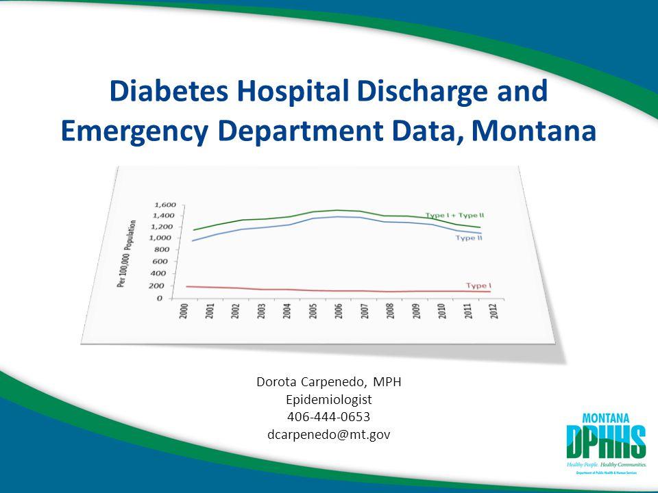 Diabetes Hospital Discharge and Emergency Department Data, Montana Dorota Carpenedo, MPH Epidemiologist 406-444-0653 dcarpenedo@mt.gov