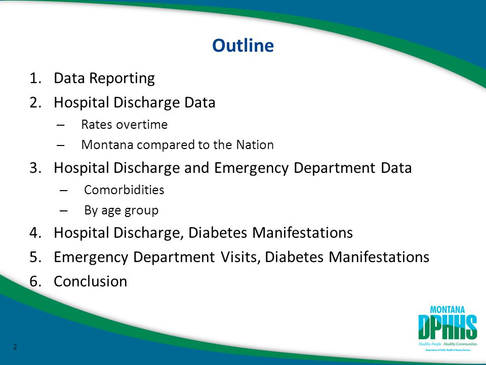 Outline 1.Data Reporting 2.Hospital Discharge Data – Rates overtime – Montana compared to the Nation 3.Hospital Discharge and Emergency Department Data – Comorbidities – By age group 4.Hospital Discharge, Diabetes Manifestations 5.Emergency Department Visits, Diabetes Manifestations 6.Conclusion 2