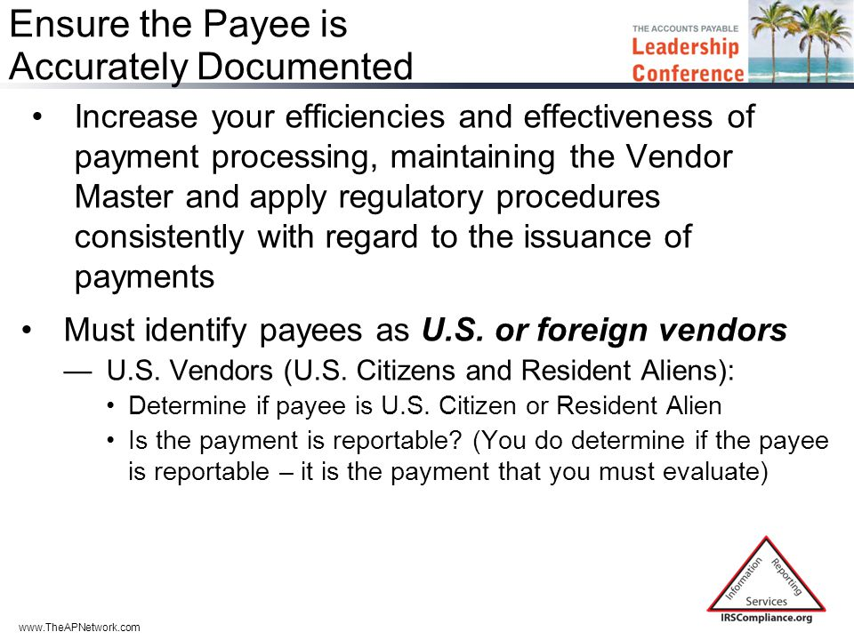 www.TheAPNetwork.com Ensure the Payee is Accurately Documented Increase your efficiencies and effectiveness of payment processing, maintaining the Vendor Master and apply regulatory procedures consistently with regard to the issuance of payments Must identify payees as U.S.