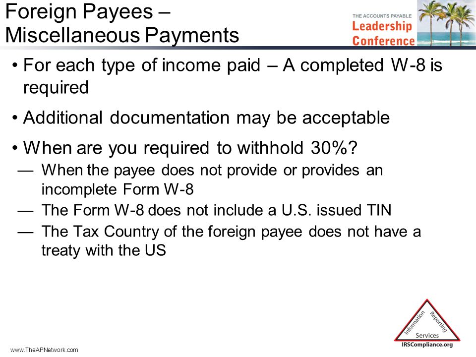 www.TheAPNetwork.com Foreign Payees – Miscellaneous Payments For each type of income paid – A completed W-8 is required Additional documentation may be acceptable When are you required to withhold 30%.