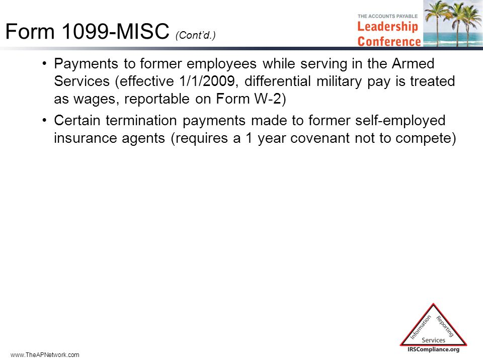 www.TheAPNetwork.com Form 1099-MISC (Cont'd.) Payments to former employees while serving in the Armed Services (effective 1/1/2009, differential military pay is treated as wages, reportable on Form W-2) Certain termination payments made to former self-employed insurance agents (requires a 1 year covenant not to compete)