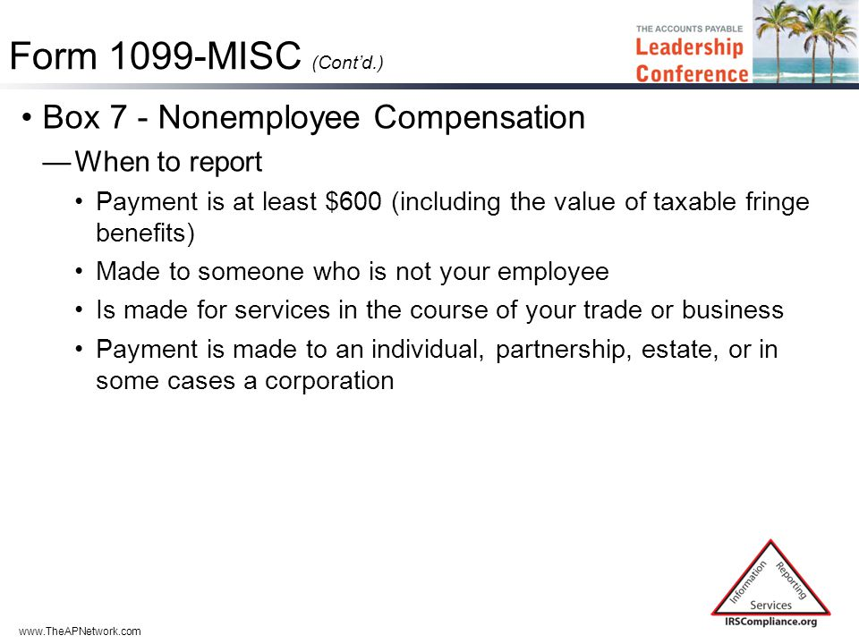 www.TheAPNetwork.com Form 1099-MISC (Cont'd.) Box 7 - Nonemployee Compensation —When to report Payment is at least $600 (including the value of taxable fringe benefits) Made to someone who is not your employee Is made for services in the course of your trade or business Payment is made to an individual, partnership, estate, or in some cases a corporation