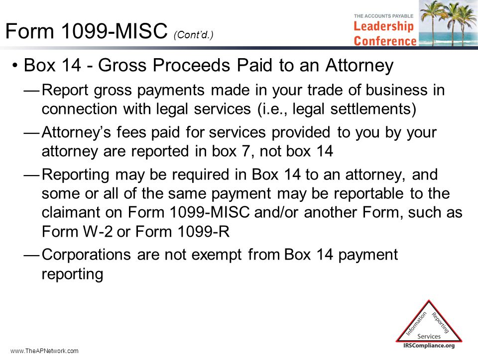 www.TheAPNetwork.com Form 1099-MISC (Cont'd.) Box 14 - Gross Proceeds Paid to an Attorney —Report gross payments made in your trade of business in connection with legal services (i.e., legal settlements) —Attorney's fees paid for services provided to you by your attorney are reported in box 7, not box 14 —Reporting may be required in Box 14 to an attorney, and some or all of the same payment may be reportable to the claimant on Form 1099-MISC and/or another Form, such as Form W-2 or Form 1099-R —Corporations are not exempt from Box 14 payment reporting