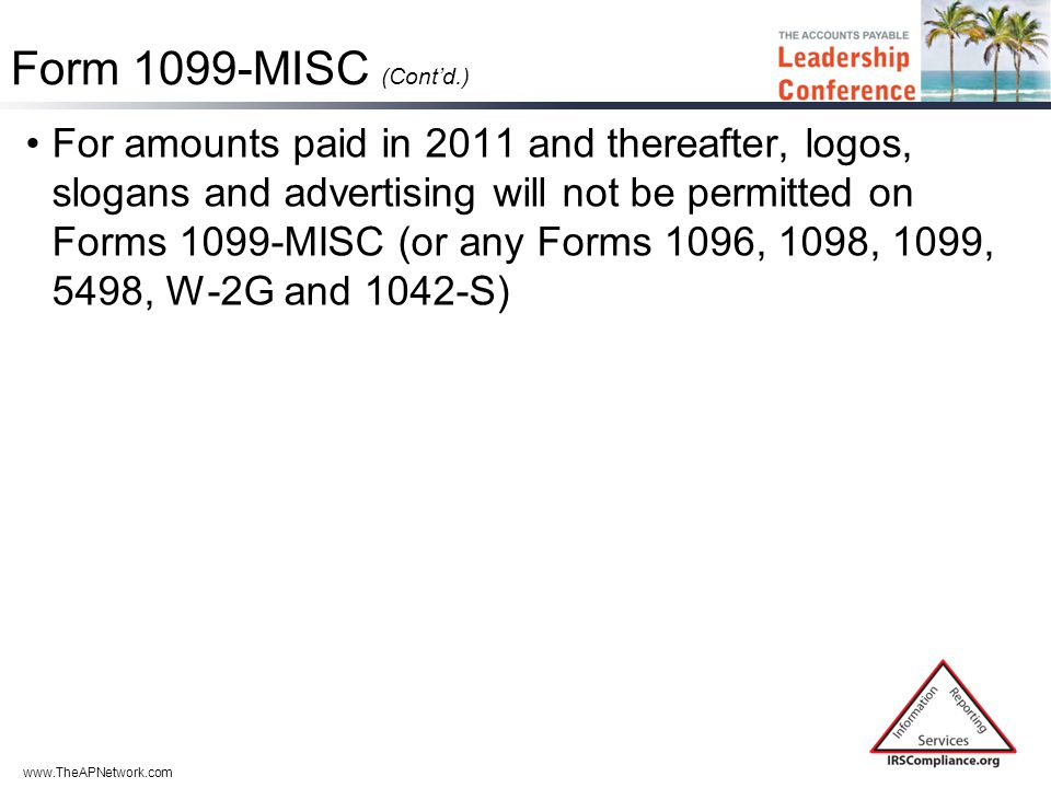 www.TheAPNetwork.com Form 1099-MISC (Cont'd.) For amounts paid in 2011 and thereafter, logos, slogans and advertising will not be permitted on Forms 1099-MISC (or any Forms 1096, 1098, 1099, 5498, W-2G and 1042-S)