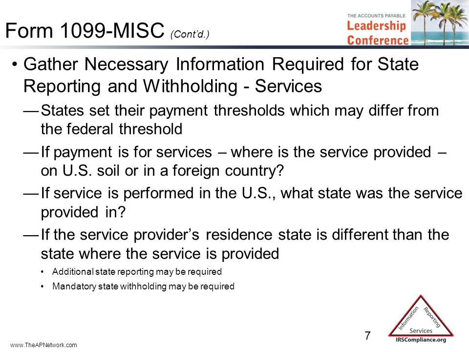 www.TheAPNetwork.com Form 1099-MISC (Cont'd.) Gather Necessary Information Required for State Reporting and Withholding - Services —States set their payment thresholds which may differ from the federal threshold —If payment is for services – where is the service provided – on U.S.