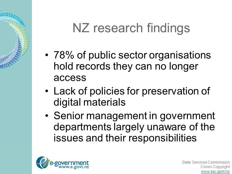 State Services Commission Crown Copyright www.ssc.govt.nz NZ research findings 78% of public sector organisations hold records they can no longer access Lack of policies for preservation of digital materials Senior management in government departments largely unaware of the issues and their responsibilities