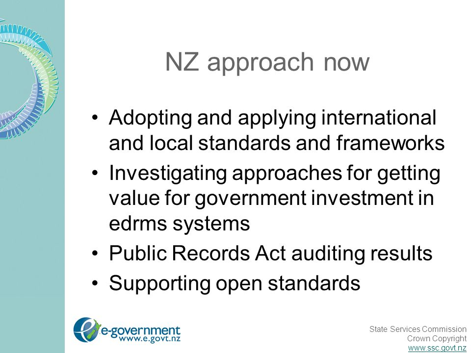 State Services Commission Crown Copyright www.ssc.govt.nz NZ approach now Adopting and applying international and local standards and frameworks Investigating approaches for getting value for government investment in edrms systems Public Records Act auditing results Supporting open standards