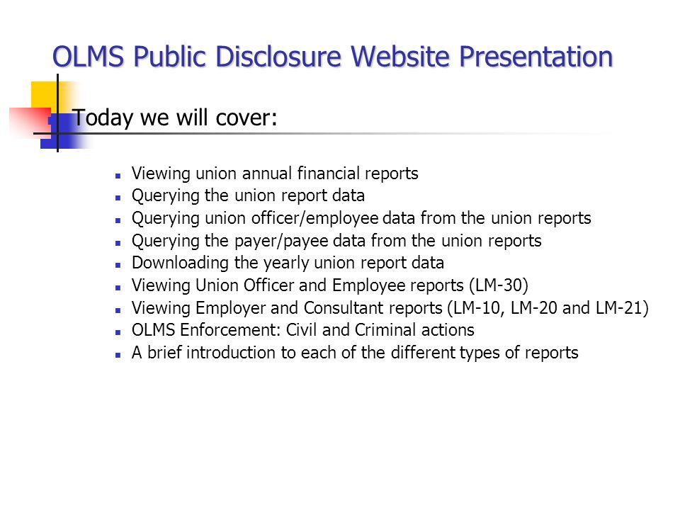 OLMS Public Disclosure Website Presentation Today we will cover: Viewing union annual financial reports Querying the union report data Querying union officer/employee data from the union reports Querying the payer/payee data from the union reports Downloading the yearly union report data Viewing Union Officer and Employee reports (LM-30) Viewing Employer and Consultant reports (LM-10, LM-20 and LM-21) OLMS Enforcement: Civil and Criminal actions A brief introduction to each of the different types of reports