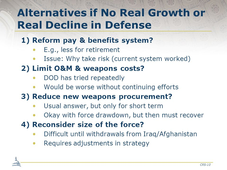 CRS-10 Alternatives if No Real Growth or Real Decline in Defense 1) Reform pay & benefits system? E.g., less for retirement Issue: Why take risk (curr