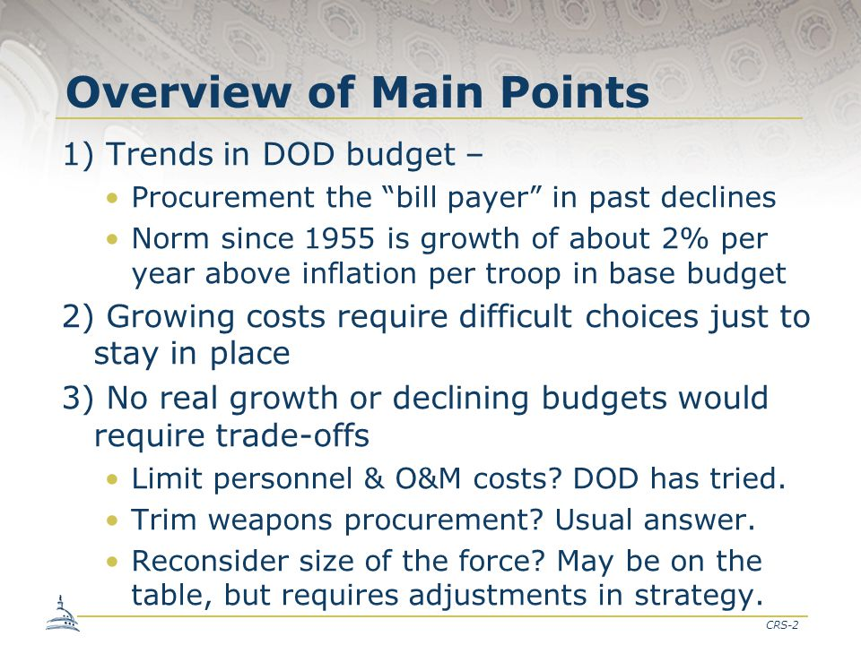 "CRS-2 Overview of Main Points 1) Trends in DOD budget – Procurement the ""bill payer"" in past declines Norm since 1955 is growth of about 2% per year a"