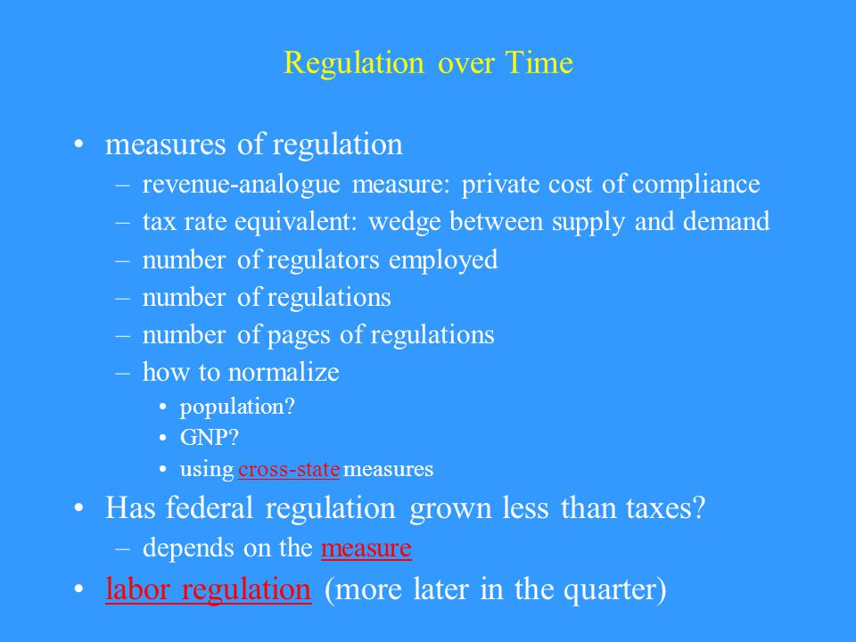 Regulation over Time measures of regulation –revenue-analogue measure: private cost of compliance –tax rate equivalent: wedge between supply and demand –number of regulators employed –number of regulations –number of pages of regulations –how to normalize population.