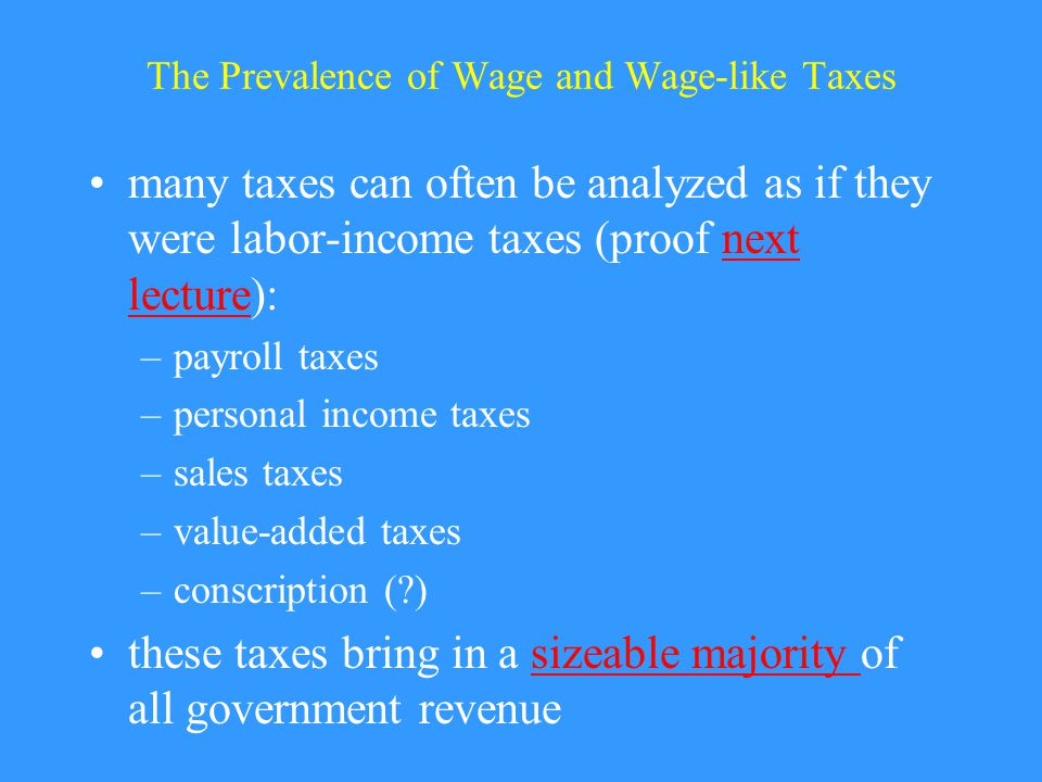 The Prevalence of Wage and Wage-like Taxes many taxes can often be analyzed as if they were labor-income taxes (proof next lecture):next lecture –payroll taxes –personal income taxes –sales taxes –value-added taxes –conscription (?) these taxes bring in a sizeable majority of all government revenuesizeable majority
