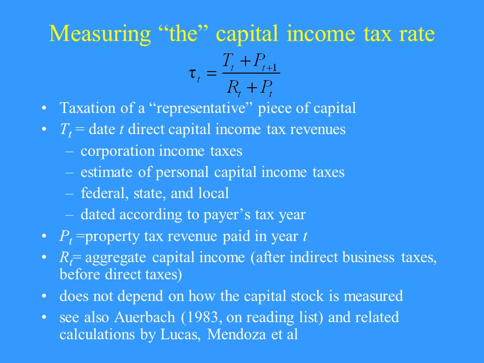 Measuring the capital income tax rate Taxation of a representative piece of capital T t = date t direct capital income tax revenues –corporation income taxes –estimate of personal capital income taxes –federal, state, and local –dated according to payer's tax year P t =property tax revenue paid in year t R t = aggregate capital income (after indirect business taxes, before direct taxes) does not depend on how the capital stock is measured see also Auerbach (1983, on reading list) and related calculations by Lucas, Mendoza et al