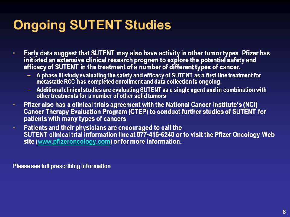 6 Ongoing SUTENT Studies Early data suggest that SUTENT may also have activity in other tumor types.