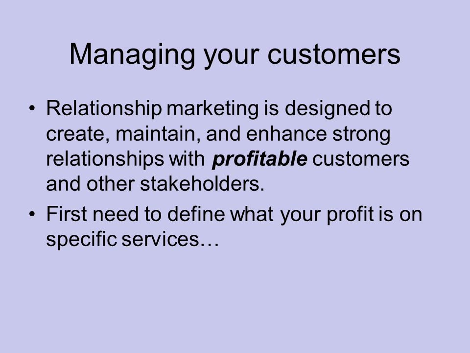 Managing your customers Relationship marketing is designed to create, maintain, and enhance strong relationships with profitable customers and other stakeholders.