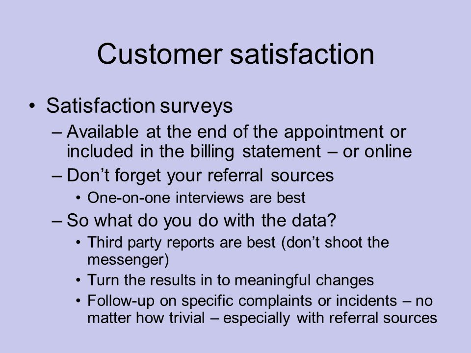 Customer satisfaction Satisfaction surveys –Available at the end of the appointment or included in the billing statement – or online –Don't forget your referral sources One-on-one interviews are best –So what do you do with the data.