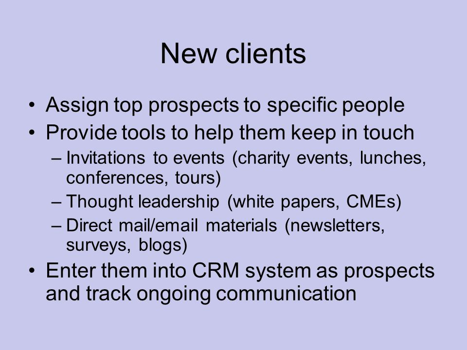 New clients Assign top prospects to specific people Provide tools to help them keep in touch –Invitations to events (charity events, lunches, conferences, tours) –Thought leadership (white papers, CMEs) –Direct mail/email materials (newsletters, surveys, blogs) Enter them into CRM system as prospects and track ongoing communication