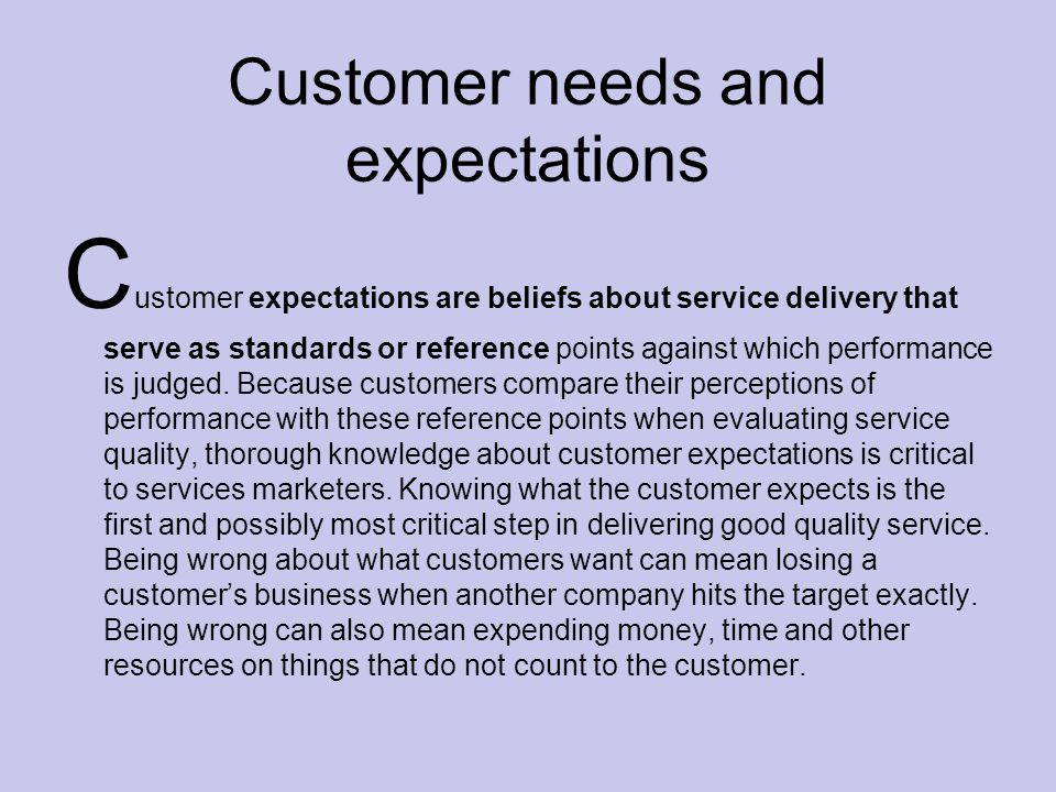 Customer needs and expectations C ustomer expectations are beliefs about service delivery that serve as standards or reference points against which performance is judged.