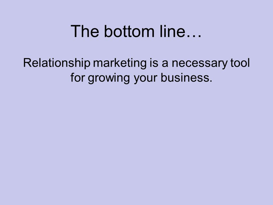 The bottom line… Relationship marketing is a necessary tool for growing your business.