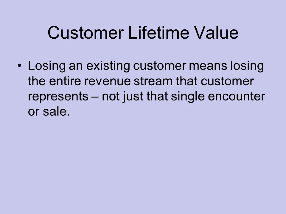 Customer Lifetime Value Losing an existing customer means losing the entire revenue stream that customer represents – not just that single encounter or sale.
