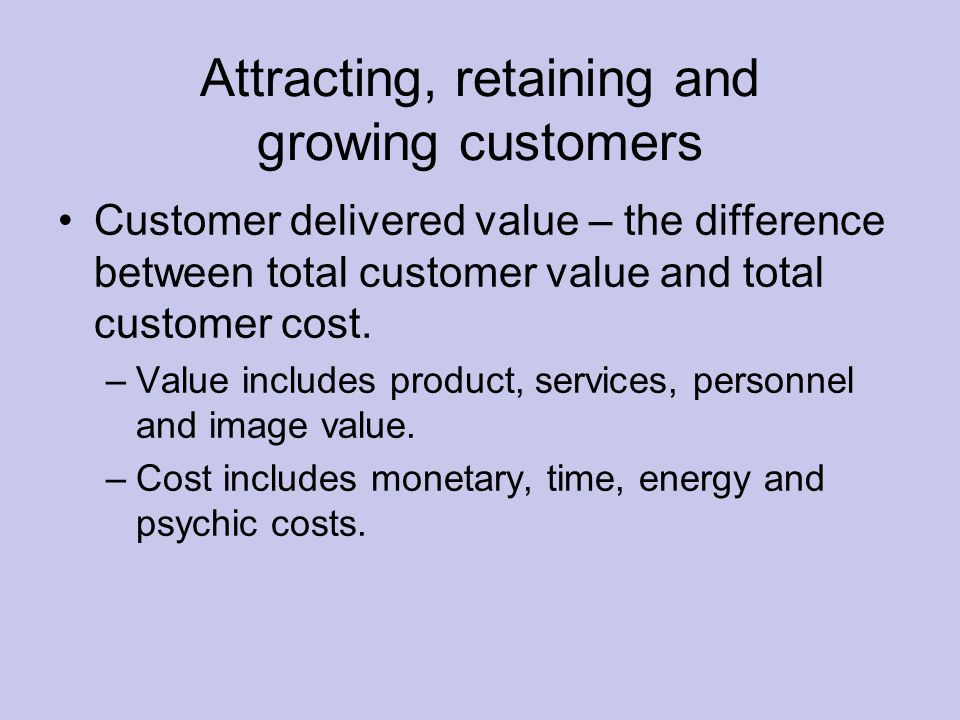 Attracting, retaining and growing customers Customer delivered value – the difference between total customer value and total customer cost.