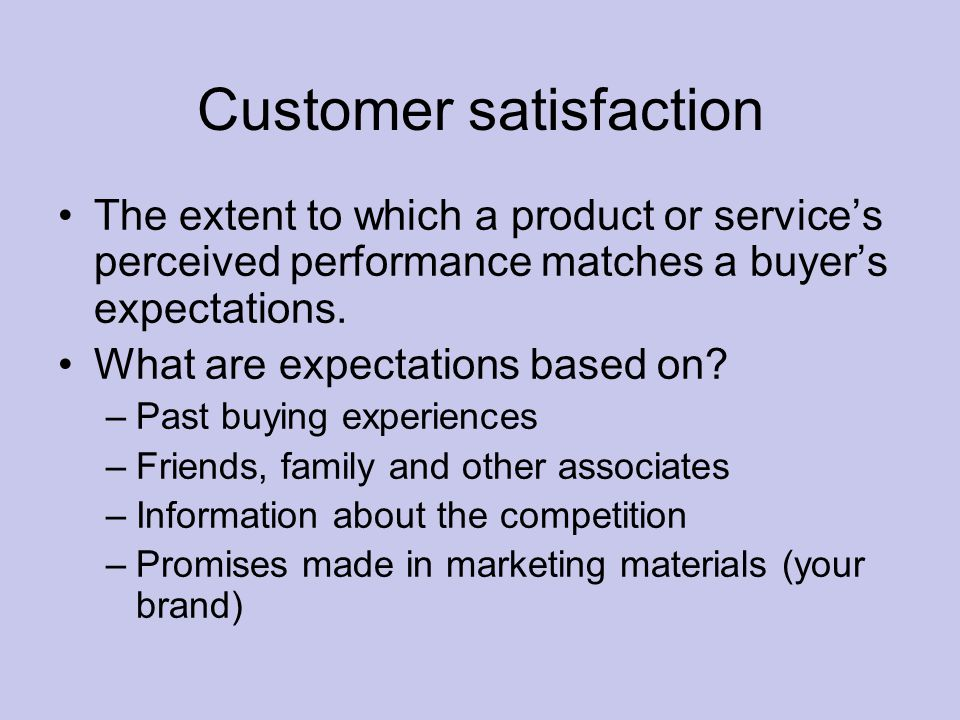 Customer satisfaction The extent to which a product or service's perceived performance matches a buyer's expectations.