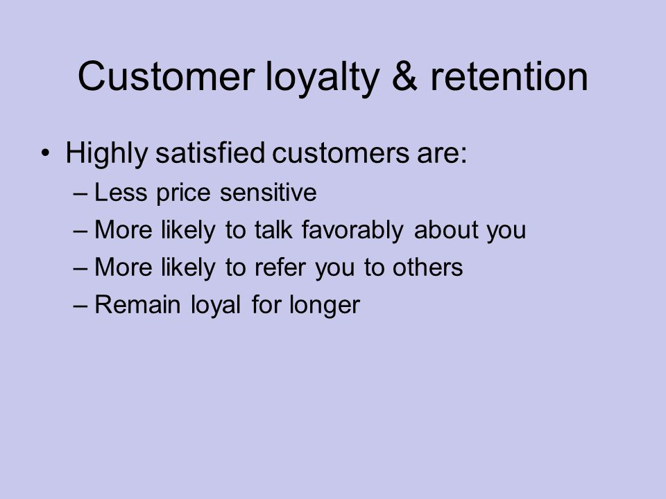 Customer loyalty & retention Highly satisfied customers are: –Less price sensitive –More likely to talk favorably about you –More likely to refer you to others –Remain loyal for longer