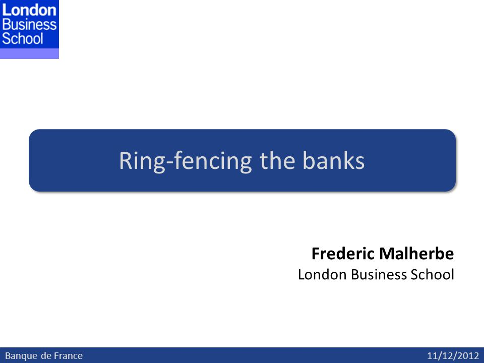 Banque de France11/12/2012 Ring-fencing the banks Frederic Malherbe London Business School