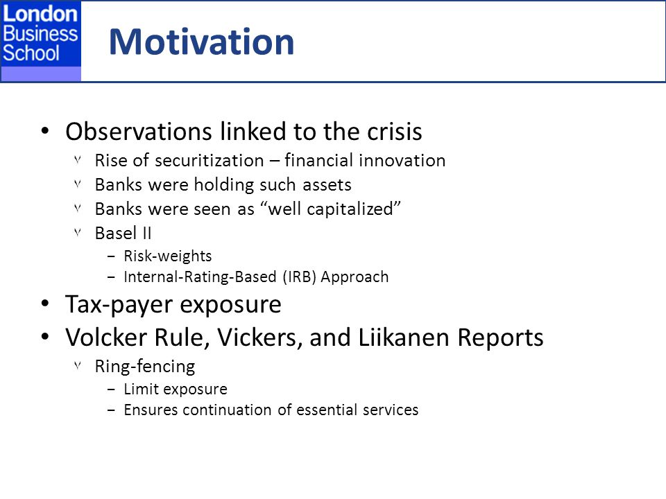 Motivation Observations linked to the crisis ٧ Rise of securitization – financial innovation ٧ Banks were holding such assets ٧ Banks were seen as well capitalized ٧ Basel II −Risk-weights −Internal-Rating-Based (IRB) Approach Tax-payer exposure Volcker Rule, Vickers, and Liikanen Reports ٧ Ring-fencing −Limit exposure −Ensures continuation of essential services