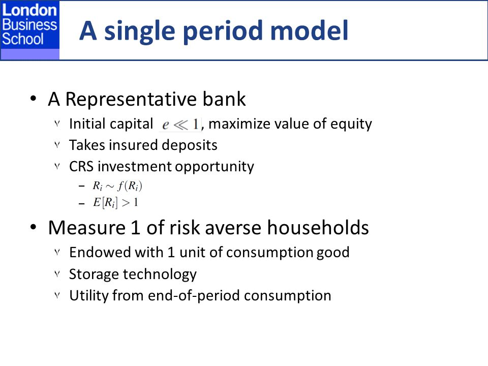 A Representative bank ٧ Initial capital, maximize value of equity ٧ Takes insured deposits ٧ CRS investment opportunity − − Measure 1 of risk averse households ٧ Endowed with 1 unit of consumption good ٧ Storage technology ٧ Utility from end-of-period consumption A single period model