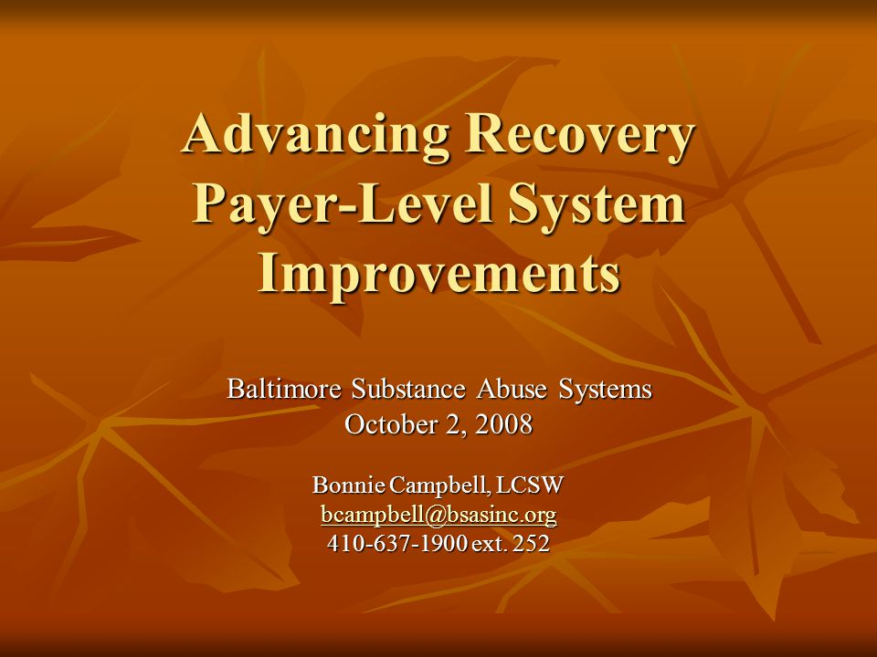 Advancing Recovery Payer-Level System Improvements Baltimore Substance Abuse Systems October 2, 2008 Bonnie Campbell, LCSW bcampbell@bsasinc.org 410-6