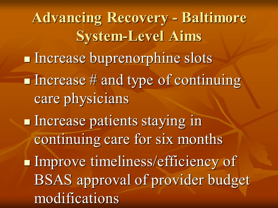 Advancing Recovery - Baltimore System-Level Aims Increase buprenorphine slots Increase buprenorphine slots Increase # and type of continuing care phys