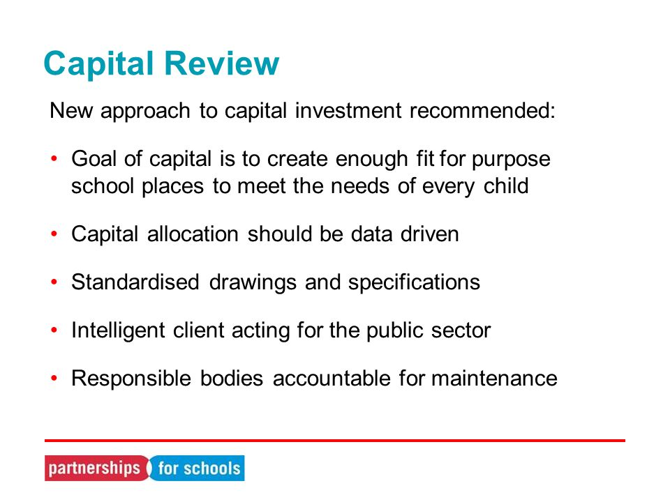 Capital Review New approach to capital investment recommended: Goal of capital is to create enough fit for purpose school places to meet the needs of every child Capital allocation should be data driven Standardised drawings and specifications Intelligent client acting for the public sector Responsible bodies accountable for maintenance