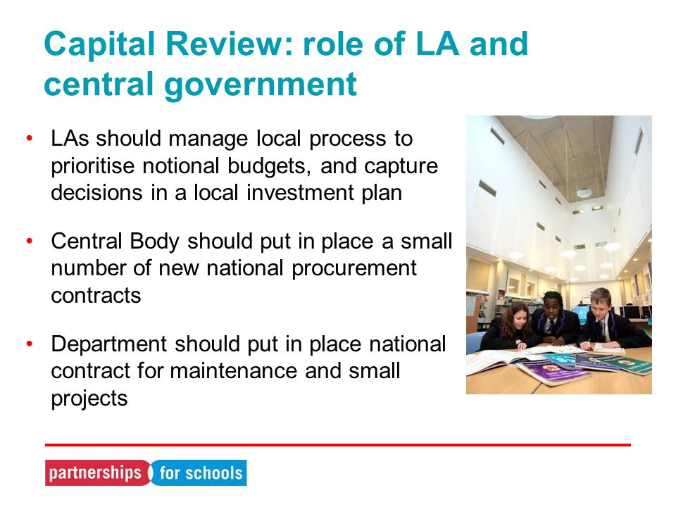 Capital Review: role of LA and central government LAs should manage local process to prioritise notional budgets, and capture decisions in a local investment plan Central Body should put in place a small number of new national procurement contracts Department should put in place national contract for maintenance and small projects