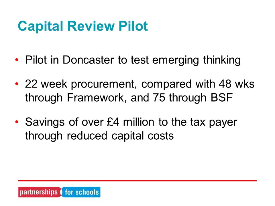 Capital Review Pilot Pilot in Doncaster to test emerging thinking 22 week procurement, compared with 48 wks through Framework, and 75 through BSF Savings of over £4 million to the tax payer through reduced capital costs